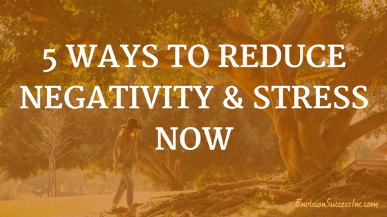 5 Ways to Reduce Negativity and Stress Now